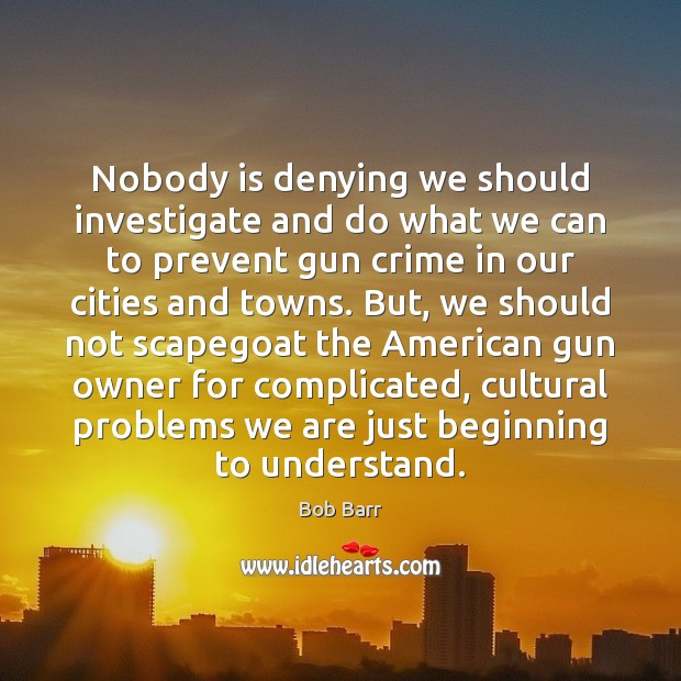 Nobody is denying we should investigate and do what we can to Bob Barr Picture Quote
