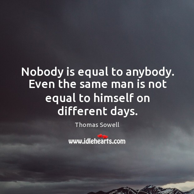 Image, Nobody is equal to anybody. Even the same man is not equal to himself on different days.