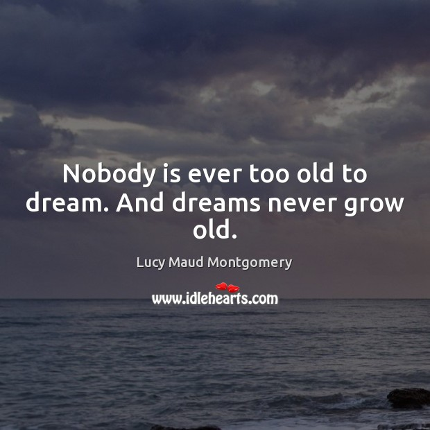 Image, Nobody is ever too old to dream. And dreams never grow old.
