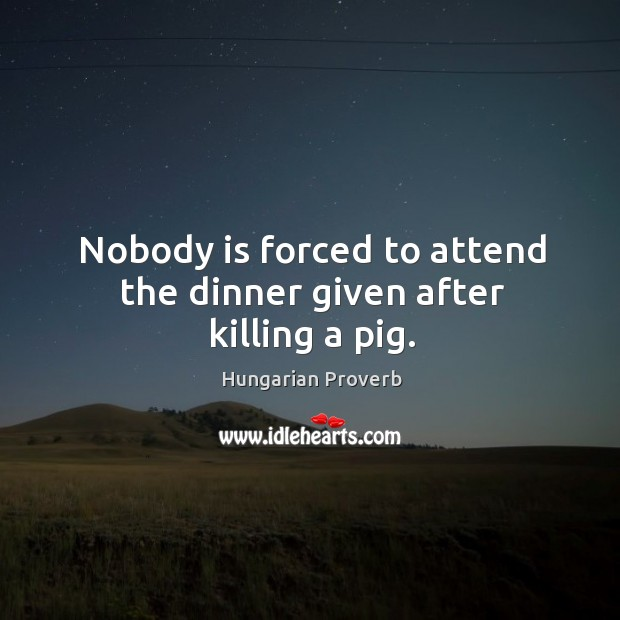 Image, Nobody is forced to attend the dinner given after killing a pig.