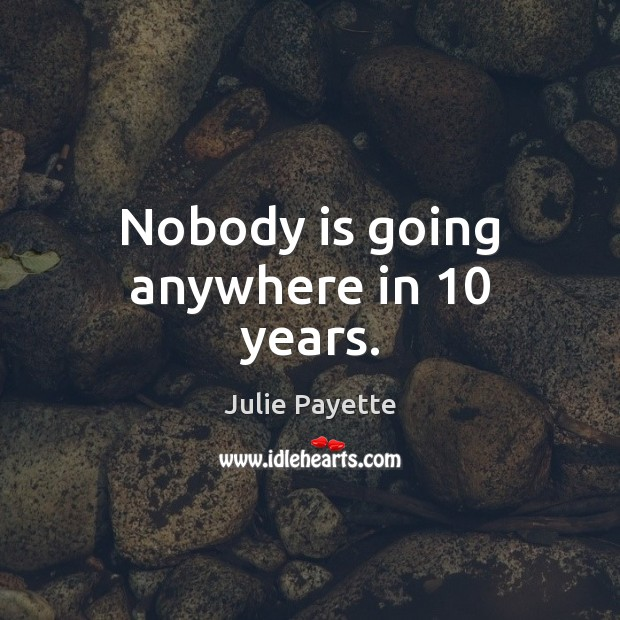 Nobody is going anywhere in 10 years. Image