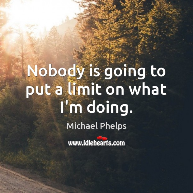 Nobody is going to put a limit on what I'm doing. Michael Phelps Picture Quote