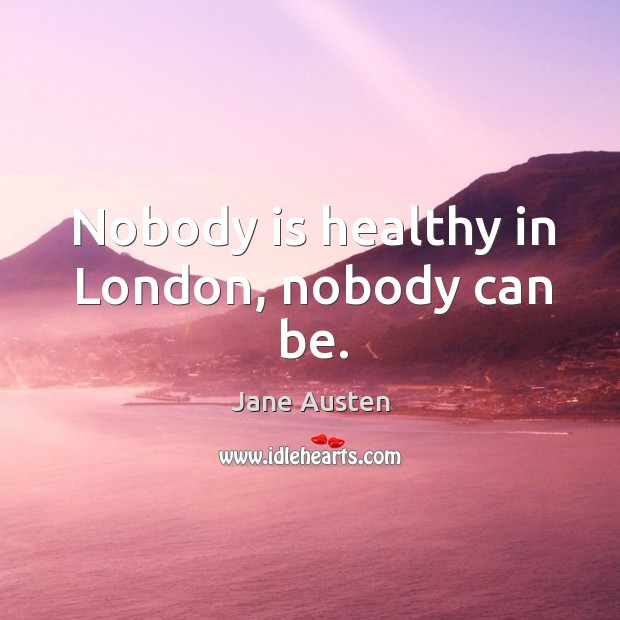 Nobody is healthy in london, nobody can be. Image