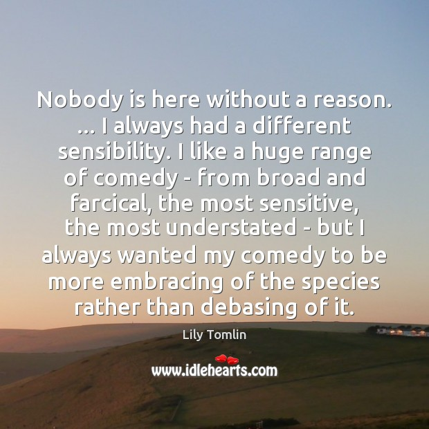 Image, Nobody is here without a reason. … I always had a different sensibility.