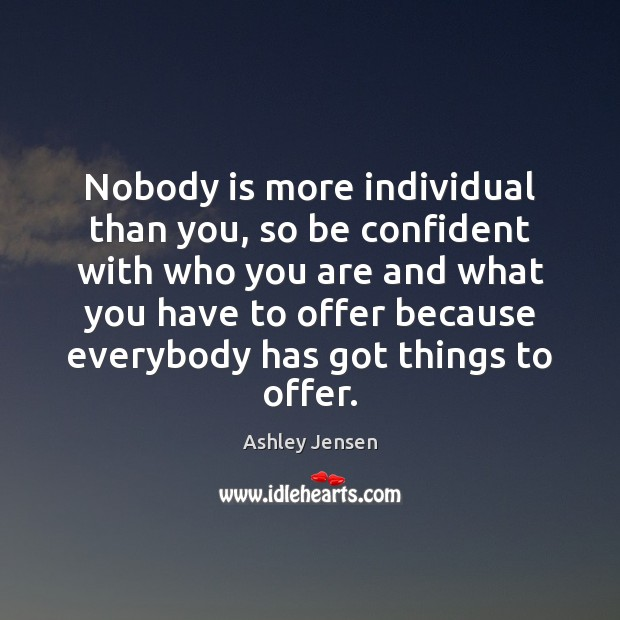 Nobody is more individual than you, so be confident with who you Ashley Jensen Picture Quote
