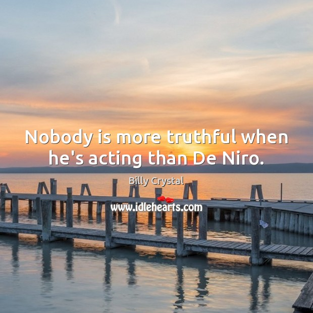 Image, Nobody is more truthful when he's acting than De Niro.
