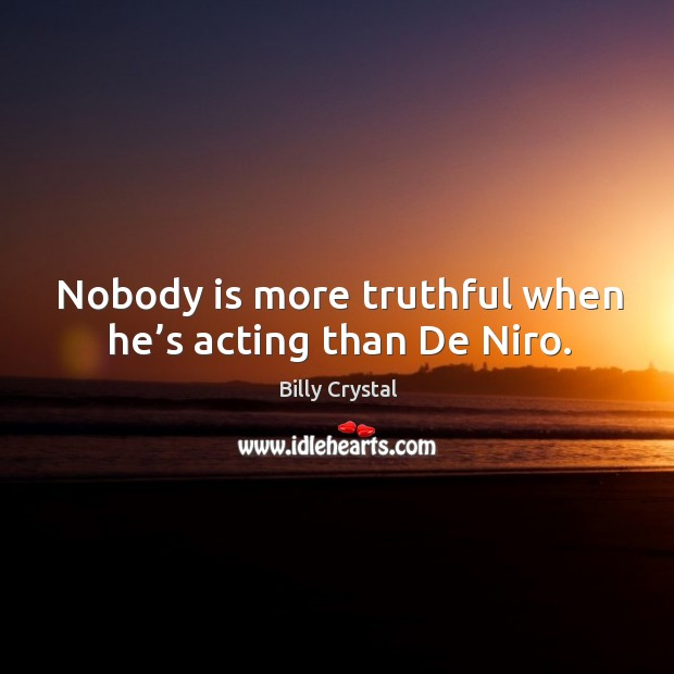 Nobody is more truthful when he's acting than de niro. Image