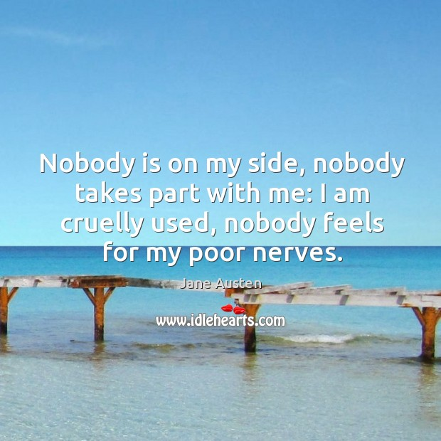 Nobody is on my side, nobody takes part with me: I am cruelly used, nobody feels for my poor nerves. Image