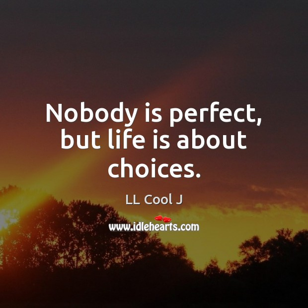 Nobody is perfect, but life is about choices. LL Cool J Picture Quote