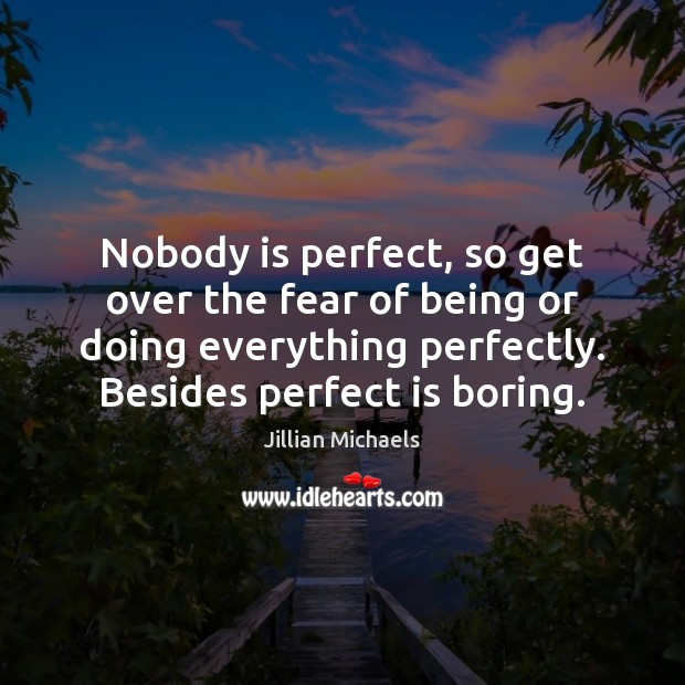 Nobody is perfect, so get over the fear of being or doing Jillian Michaels Picture Quote