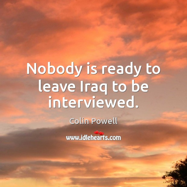 Nobody is ready to leave Iraq to be interviewed. Colin Powell Picture Quote