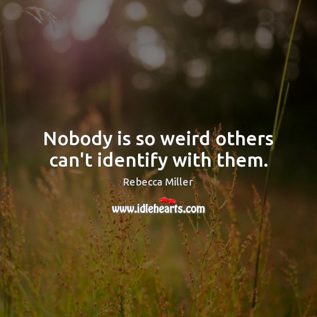 Image, Nobody is so weird others can't identify with them.