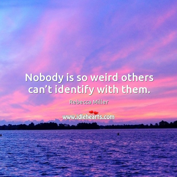 Nobody is so weird others can't identify with them. Image