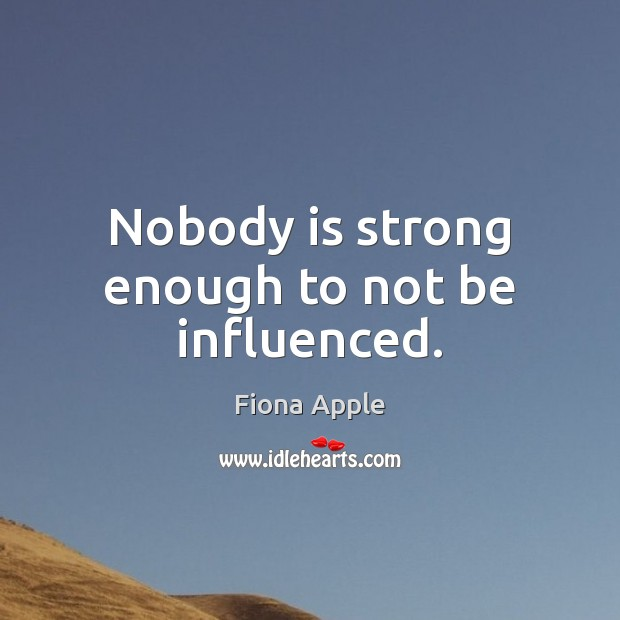 Nobody is strong enough to not be influenced. Fiona Apple Picture Quote