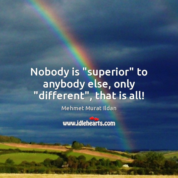 """Image, Nobody is """"superior"""" to anybody else, only """"different"""", that is all!"""