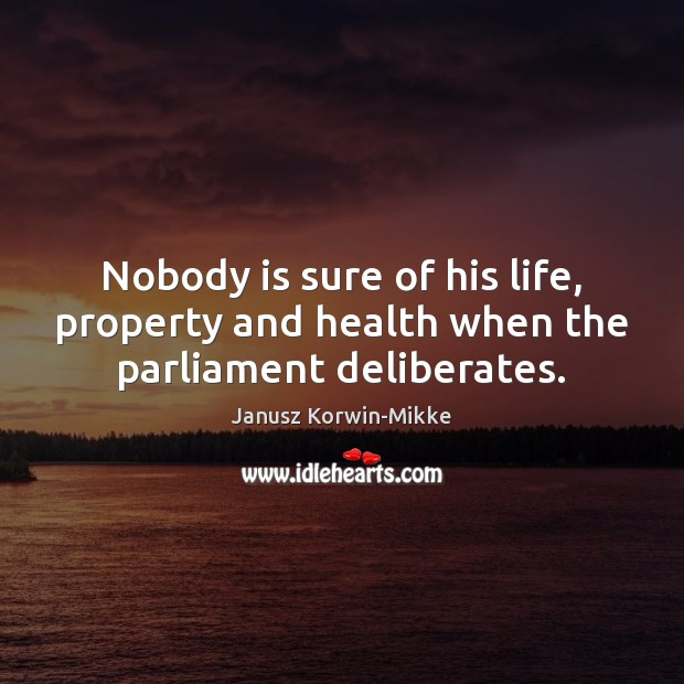 Nobody is sure of his life, property and health when the parliament deliberates. Janusz Korwin-Mikke Picture Quote