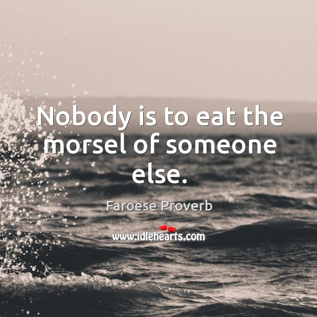 Image, Nobody is to eat the morsel of someone else.