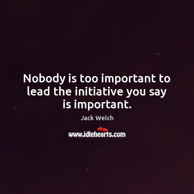 Image, Nobody is too important to lead the initiative you say is important.