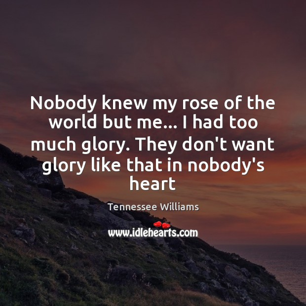 Nobody knew my rose of the world but me… I had too Tennessee Williams Picture Quote