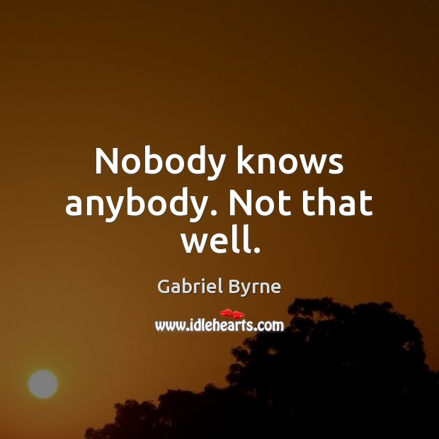 Nobody knows anybody. Not that well. Gabriel Byrne Picture Quote
