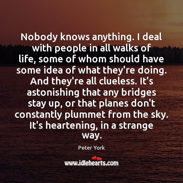 Nobody knows anything. I deal with people in all walks of life, Peter York Picture Quote