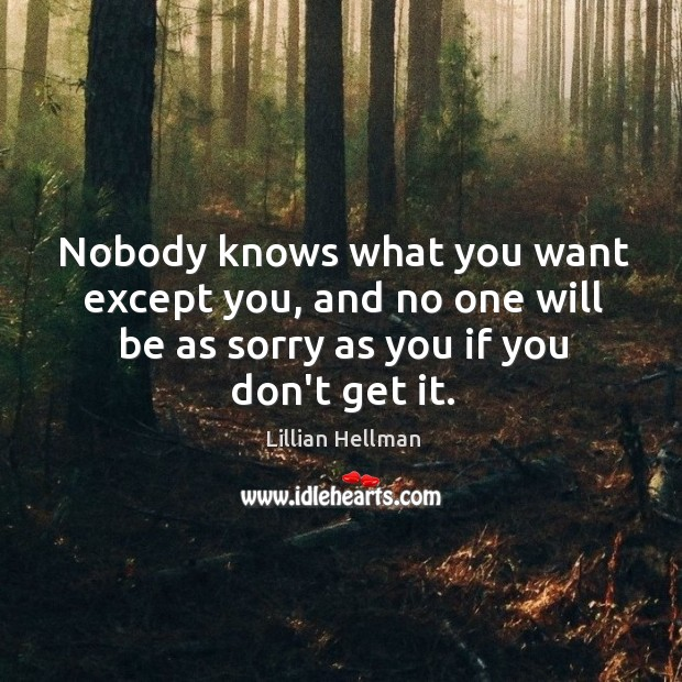 Nobody knows what you want except you, and no one will be Lillian Hellman Picture Quote