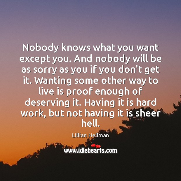 Nobody knows what you want except you. And nobody will be as Lillian Hellman Picture Quote