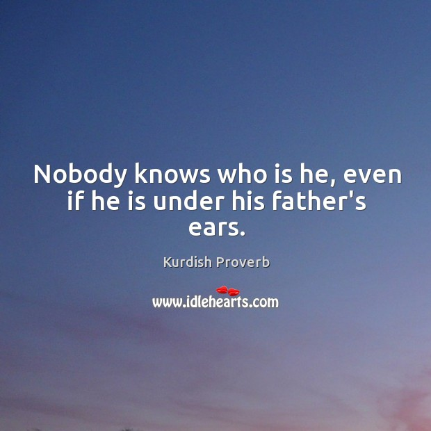 Nobody knows who is he, even if he is under his father's ears. Kurdish Proverbs Image