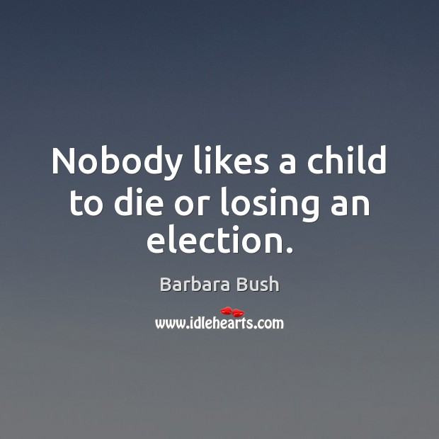 Nobody likes a child to die or losing an election. Image