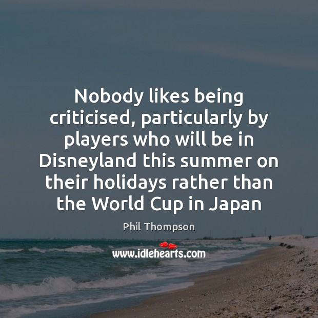 Nobody likes being criticised, particularly by players who will be in Disneyland Summer Quotes Image