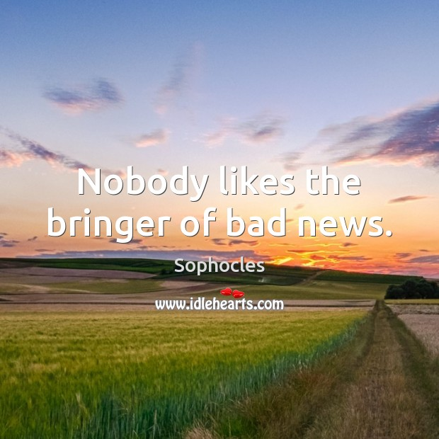 Nobody likes the bringer of bad news. Sophocles Picture Quote
