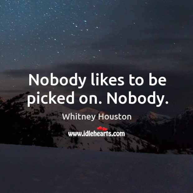 Nobody likes to be picked on. Nobody. Whitney Houston Picture Quote