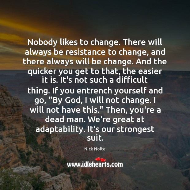 Nobody likes to change. There will always be resistance to change, and Nick Nolte Picture Quote