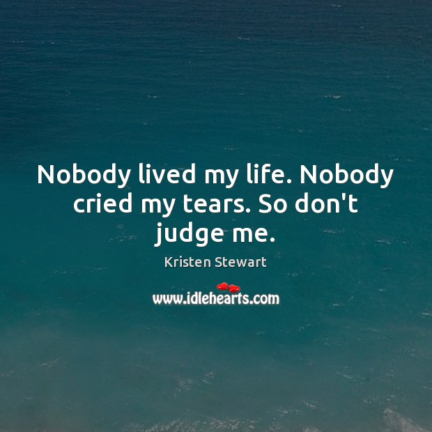 Nobody lived my life. Nobody cried my tears. So don't judge me. Judge Quotes