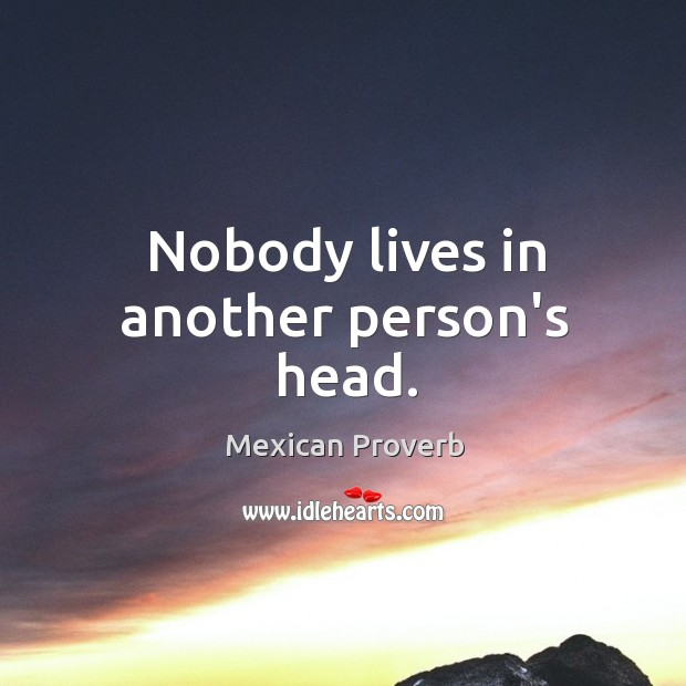 Nobody lives in another person's head. Mexican Proverbs Image