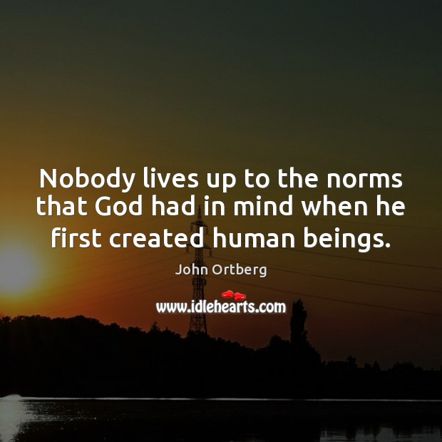 Nobody lives up to the norms that God had in mind when he first created human beings. John Ortberg Picture Quote