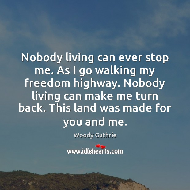 Nobody living can ever stop me. As I go walking my freedom Woody Guthrie Picture Quote
