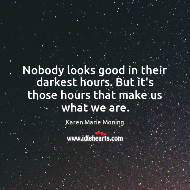 Image, Nobody looks good in their darkest hours. But it's those hours that make us what we are.