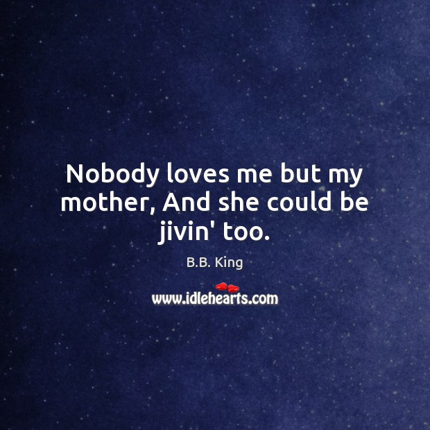 Nobody loves me but my mother, And she could be jivin' too. B.B. King Picture Quote