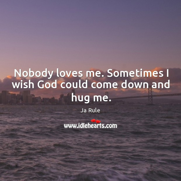 Nobody loves me. Sometimes I wish God could come down and hug me. Ja Rule Picture Quote