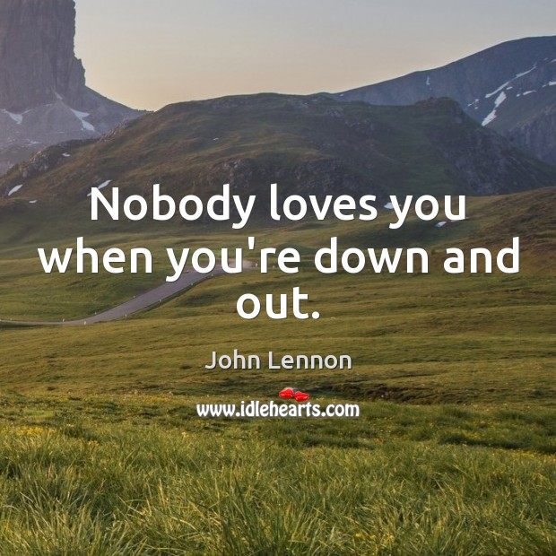 Image, Nobody loves you when you're down and out.