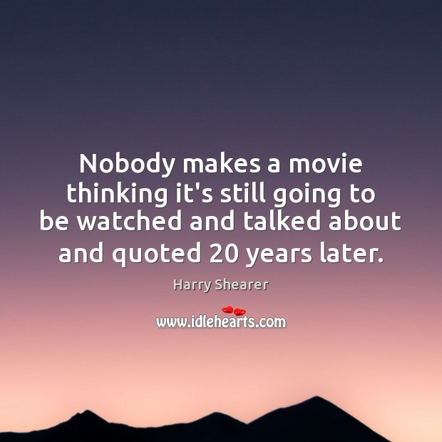 Nobody makes a movie thinking it's still going to be watched and Harry Shearer Picture Quote