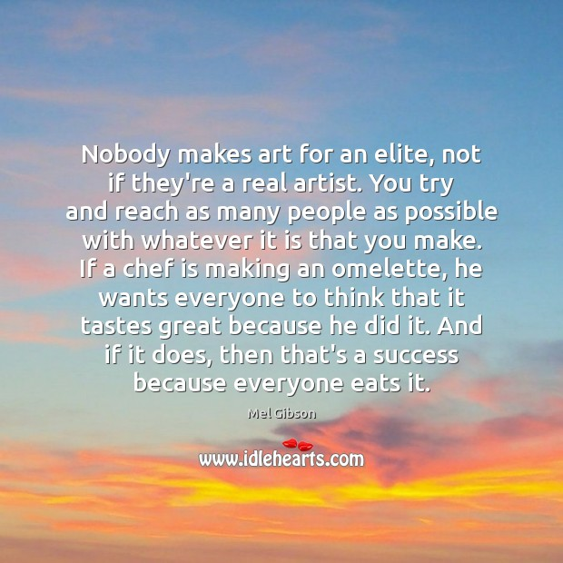 Nobody makes art for an elite, not if they're a real artist. Mel Gibson Picture Quote