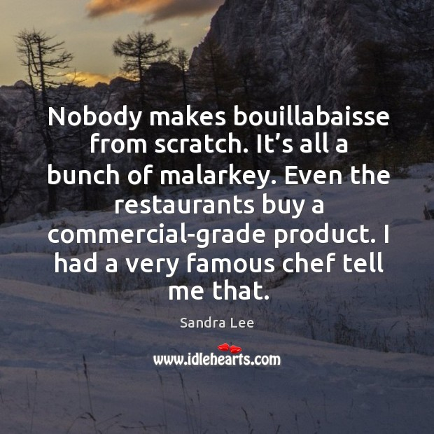 Nobody makes bouillabaisse from scratch. It's all a bunch of malarkey. Sandra Lee Picture Quote