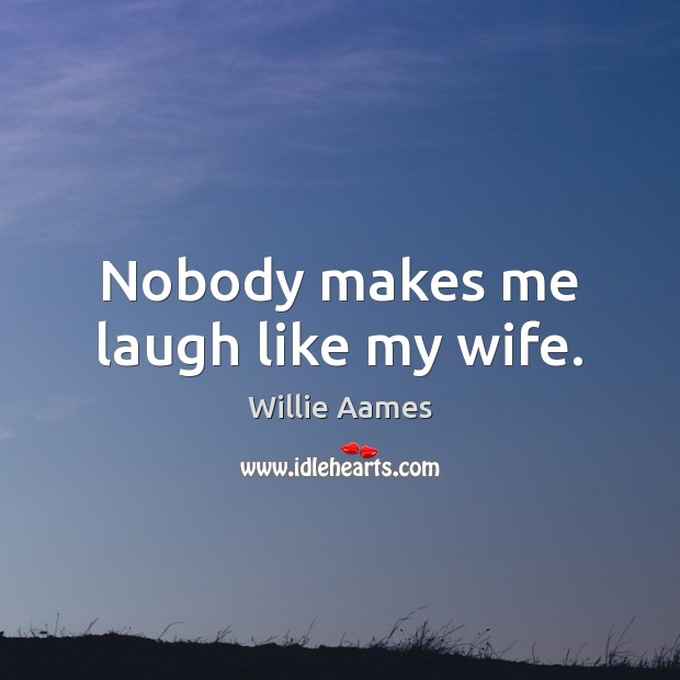 Nobody makes me laugh like my wife. Willie Aames Picture Quote
