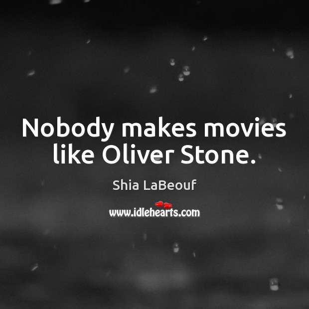 Nobody makes movies like Oliver Stone. Shia LaBeouf Picture Quote