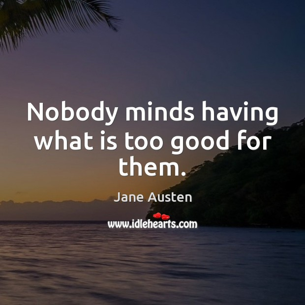 Image, Nobody minds having what is too good for them.