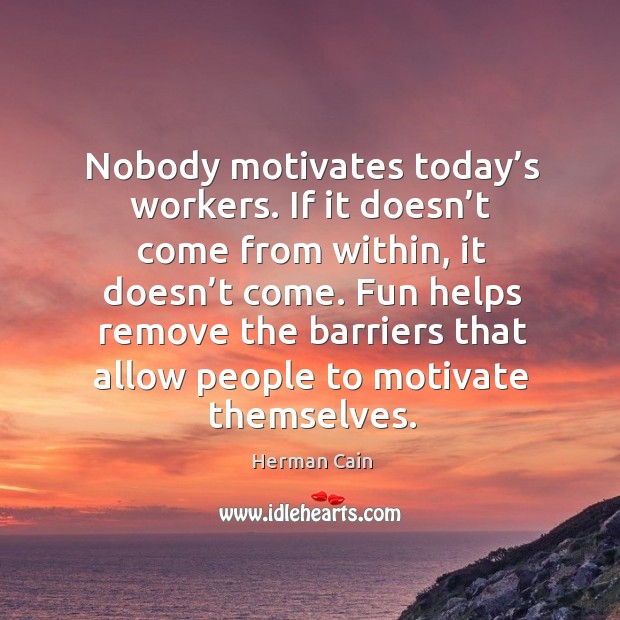 Nobody motivates today's workers. If it doesn't come from within, it doesn't come. Image