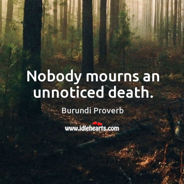 Nobody mourns an unnoticed death. Burundi Proverbs Image