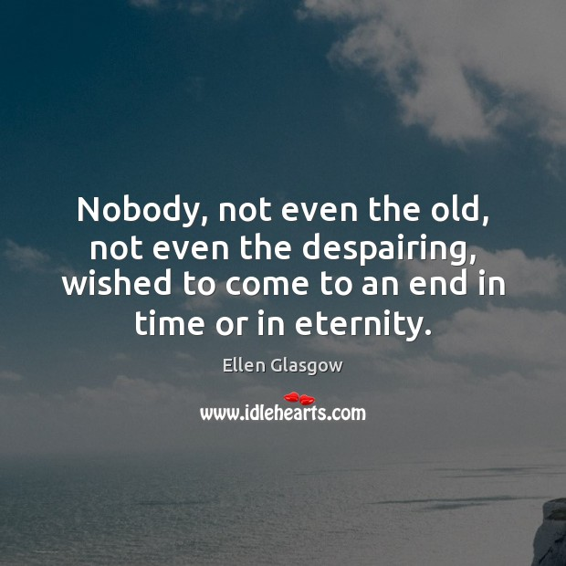 Nobody, not even the old, not even the despairing, wished to come Ellen Glasgow Picture Quote